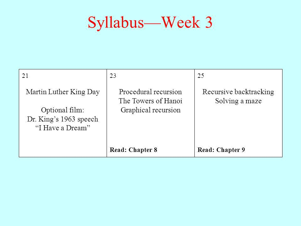 SyllabusWeek 3 23 Procedural recursion The Towers of Hanoi Graphical recursion Read: Chapter 8 25 Recursive backtracking Solving a maze Read: Chapter 9 21 Martin Luther King Day Optional film: Dr.