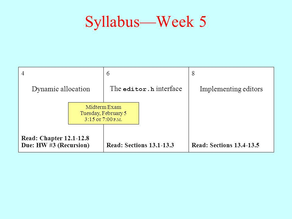 SyllabusWeek 5 4 Dynamic allocation Read: Chapter 12.1-12.8 Due: HW #3 (Recursion) 6 The editor.h interface Read: Sections 13.1-13.3 8 Implementing editors Read: Sections 13.4-13.5 Midterm Exam Tuesday, February 5 3:15 or 7:00 P.