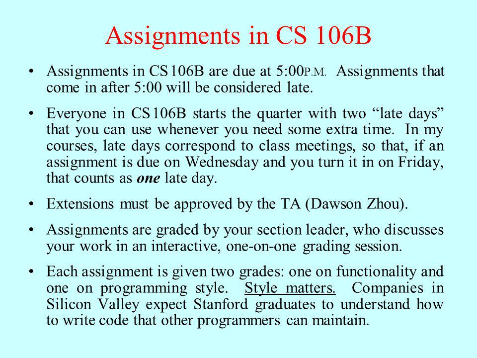 Assignments in CS 106B Assignments in CS 106B are due at 5:00 P.M.