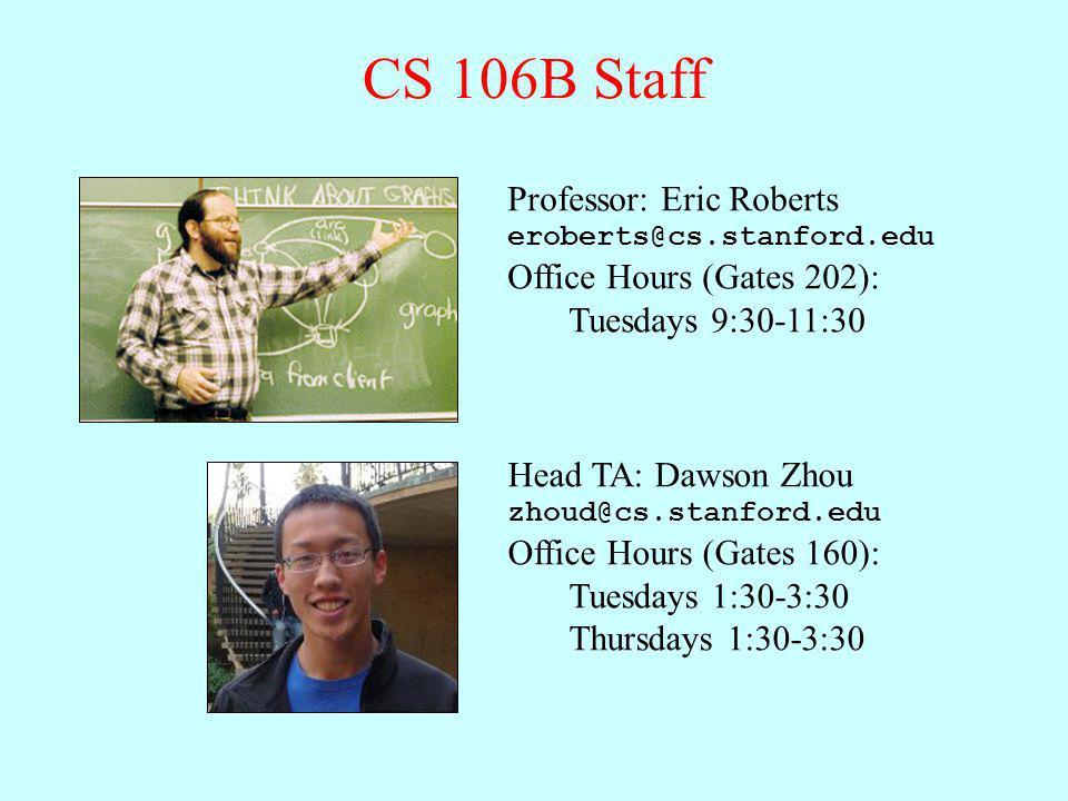 CS 106B Staff Professor: Eric Roberts eroberts@cs.stanford.edu Office Hours (Gates 202): Tuesdays 9:30-11:30 Head TA: Dawson Zhou zhoud@cs.stanford.ed