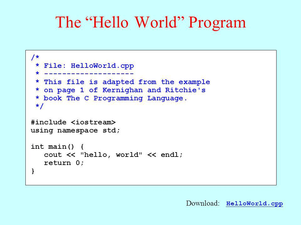 The Hello World Program /* * File: HelloWorld.cpp * -------------------- * This file is adapted from the example * on page 1 of Kernighan and Ritchie s * book The C Programming Language.