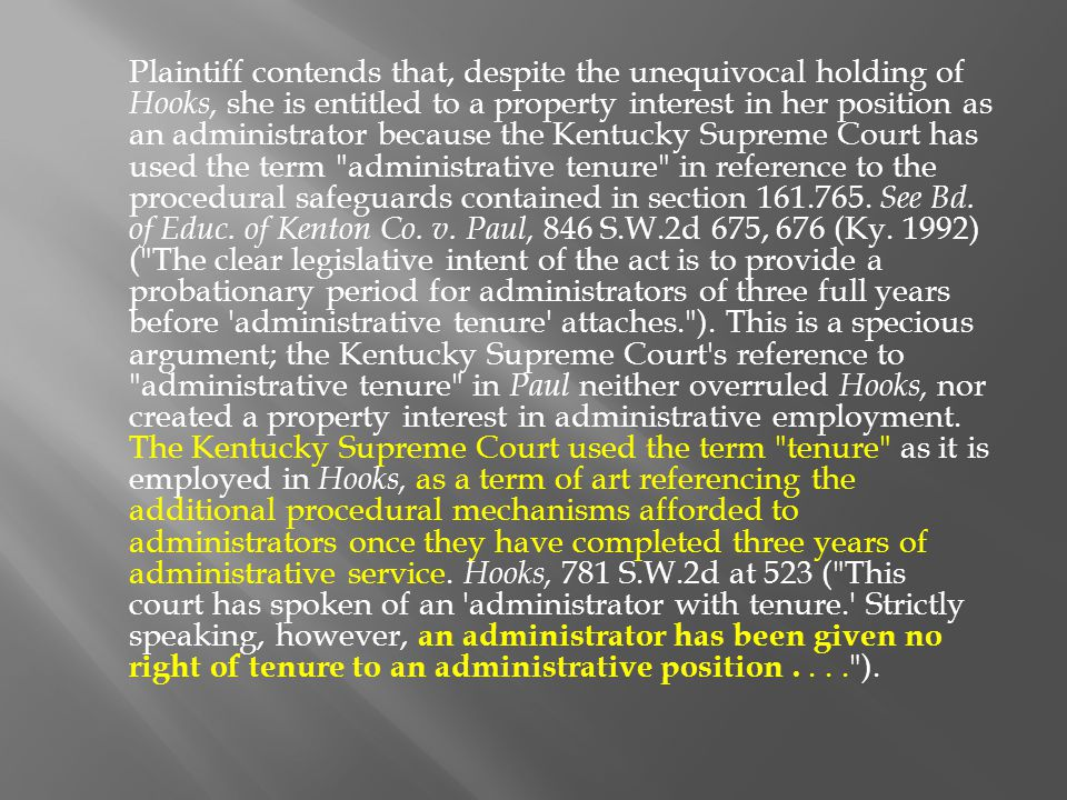 Plaintiff contends that, despite the unequivocal holding of Hooks, she is entitled to a property interest in her position as an administrator because the Kentucky Supreme Court has used the term administrative tenure in reference to the procedural safeguards contained in section 161.765.
