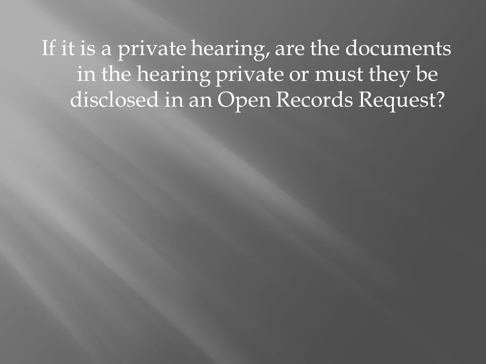 If it is a private hearing, are the documents in the hearing private or must they be disclosed in an Open Records Request