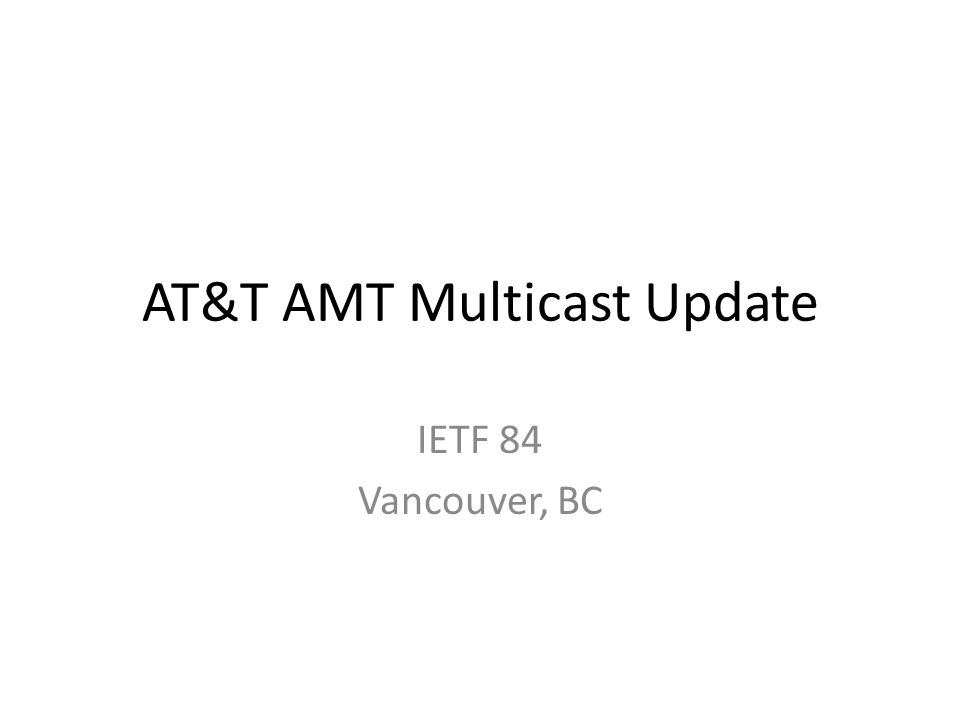 AT&T AMT Multicast Update IETF 84 Vancouver, BC