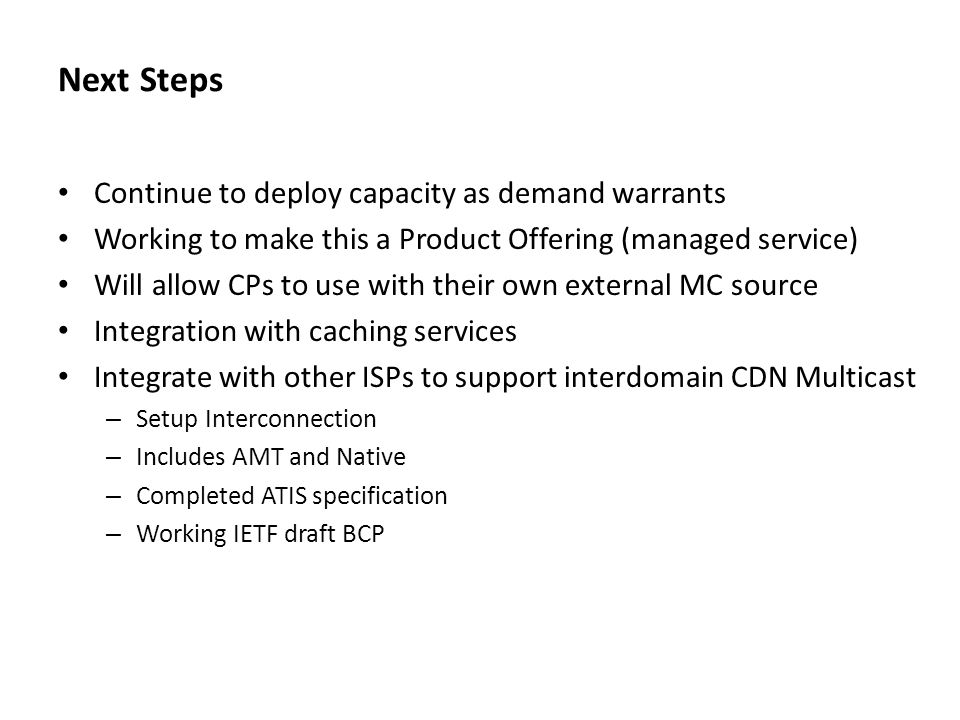 Next Steps Continue to deploy capacity as demand warrants Working to make this a Product Offering (managed service) Will allow CPs to use with their own external MC source Integration with caching services Integrate with other ISPs to support interdomain CDN Multicast – Setup Interconnection – Includes AMT and Native – Completed ATIS specification – Working IETF draft BCP