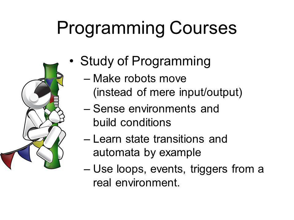 Programming Courses Study of Programming –Make robots move (instead of mere input/output) –Sense environments and build conditions –Learn state transitions and automata by example –Use loops, events, triggers from a real environment.