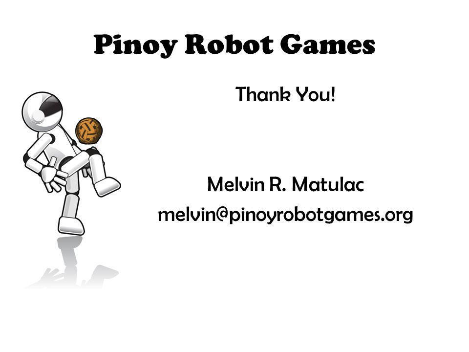 Pinoy Robot Games Thank You! Melvin R. Matulac melvin@pinoyrobotgames.org