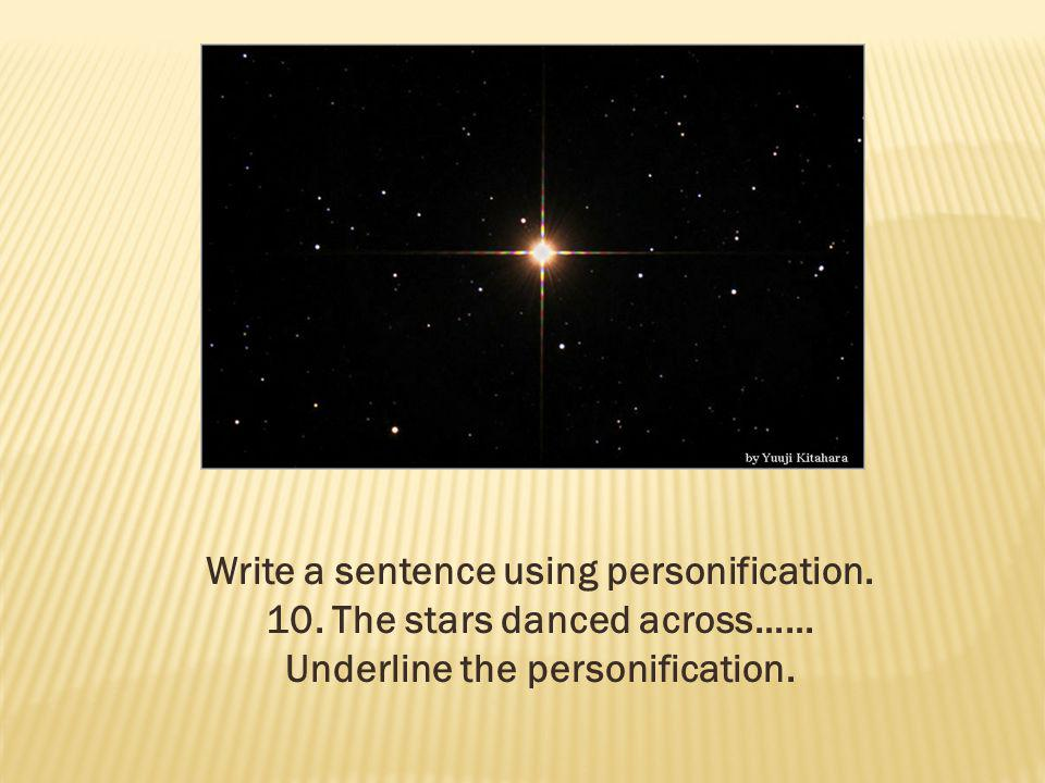 Write a sentence using personification. 10. The stars danced across…… Underline the personification.