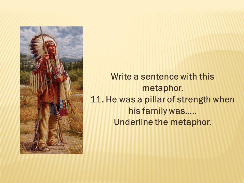Write a sentence with this metaphor. 11. He was a pillar of strength when his family was….. Underline the metaphor.