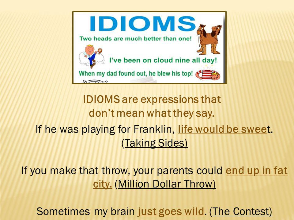 IDIOMS are expressions that dont mean what they say. If he was playing for Franklin, life would be sweet. (Taking Sides) If you make that throw, your