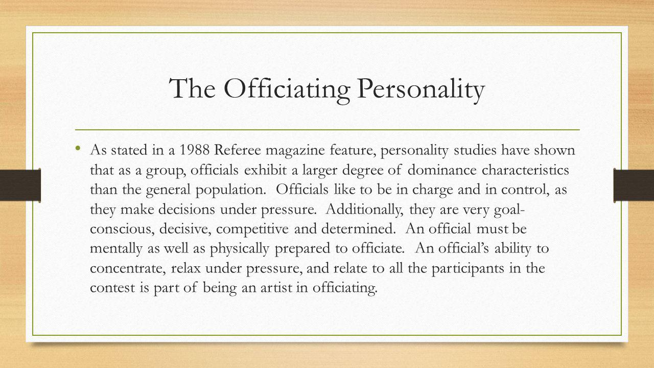 The Officiating Personality As stated in a 1988 Referee magazine feature, personality studies have shown that as a group, officials exhibit a larger degree of dominance characteristics than the general population.
