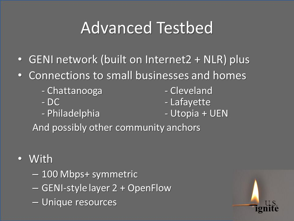 ignite U.S. Advanced Testbed GENI network (built on Internet2 + NLR) plus GENI network (built on Internet2 + NLR) plus Connections to small businesses