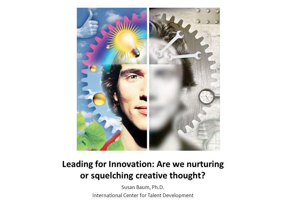Leading for Innovation: Are we nurturing or squelching creative thought? Susan Baum, Ph.D. International Center for Talent Development