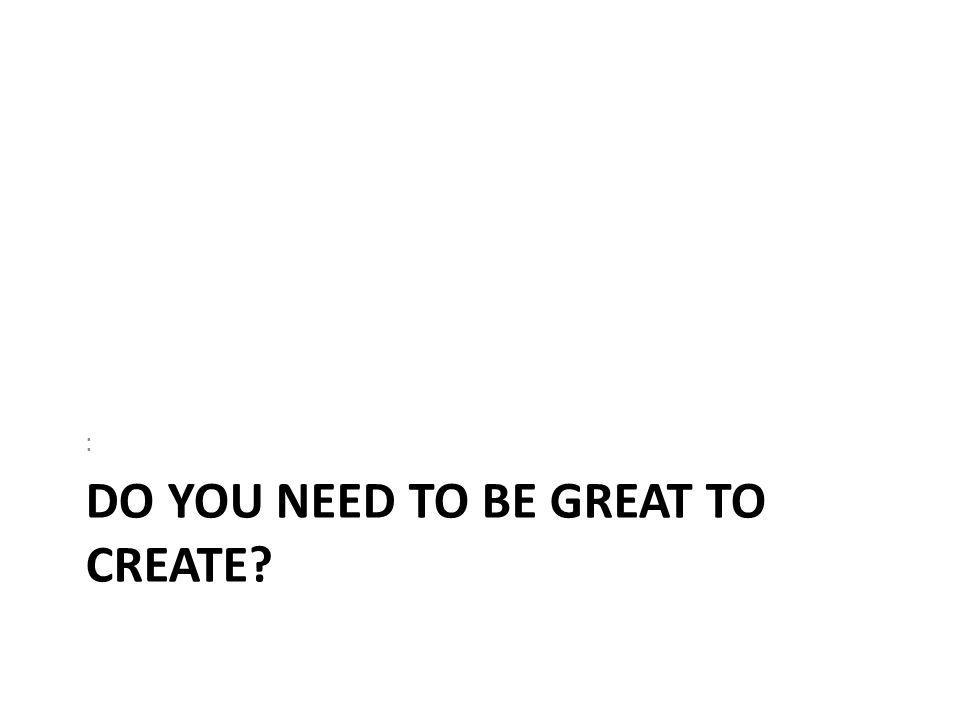 DO YOU NEED TO BE GREAT TO CREATE? :