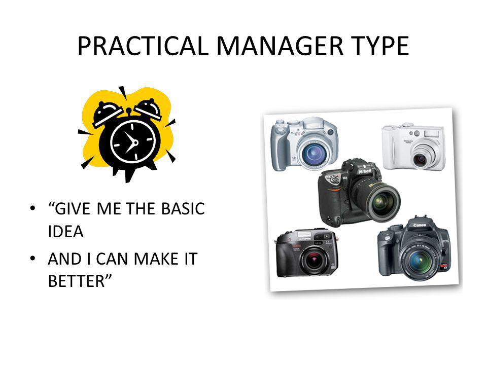 PRACTICAL MANAGER TYPE GIVE ME THE BASIC IDEA AND I CAN MAKE IT BETTER