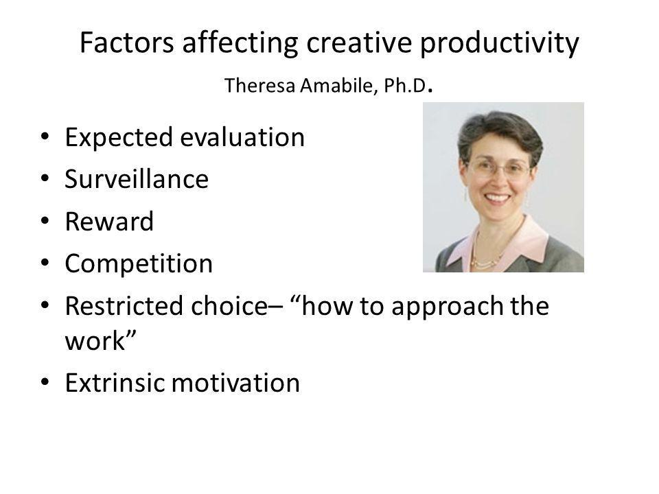 Factors affecting creative productivity Theresa Amabile, Ph.D. Expected evaluation Surveillance Reward Competition Restricted choice– how to approach