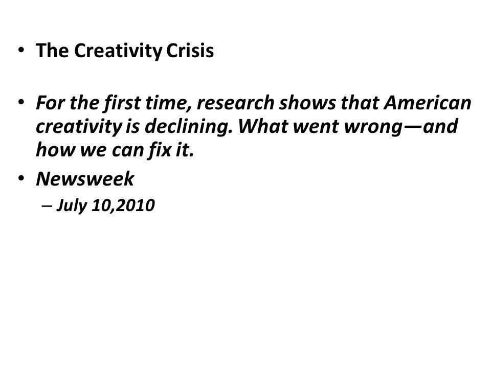 The Creativity Crisis For the first time, research shows that American creativity is declining. What went wrongand how we can fix it. Newsweek – July