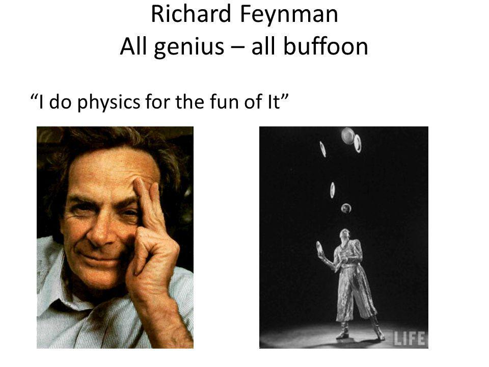 Richard Feynman All genius – all buffoon I do physics for the fun of It
