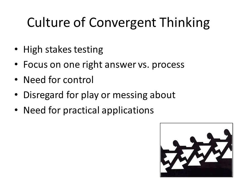 Culture of Convergent Thinking High stakes testing Focus on one right answer vs. process Need for control Disregard for play or messing about Need for