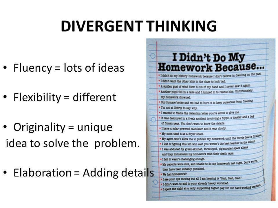 DIVERGENT THINKING Fluency = lots of ideas Flexibility = different Originality = unique idea to solve the problem. Elaboration = Adding details
