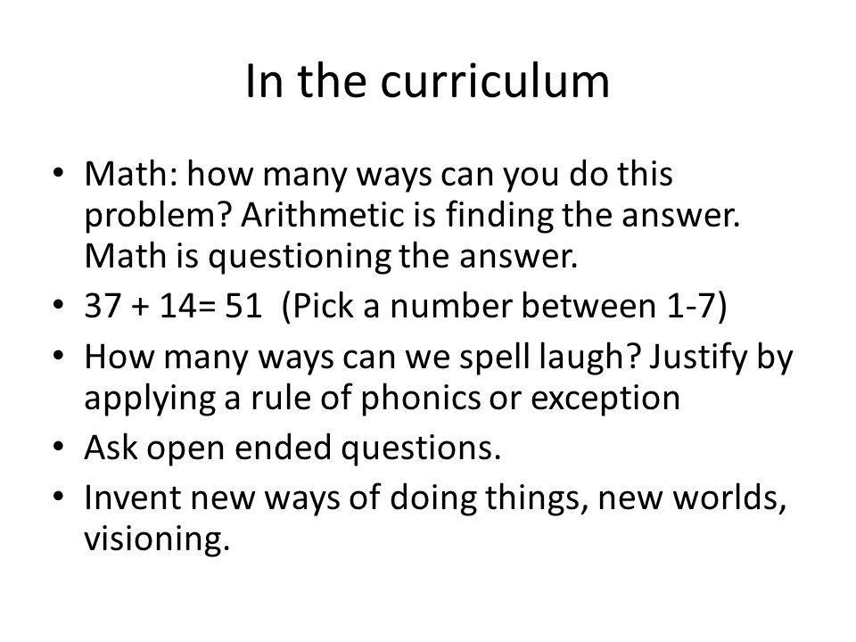 In the curriculum Math: how many ways can you do this problem? Arithmetic is finding the answer. Math is questioning the answer. 37 + 14= 51 (Pick a n