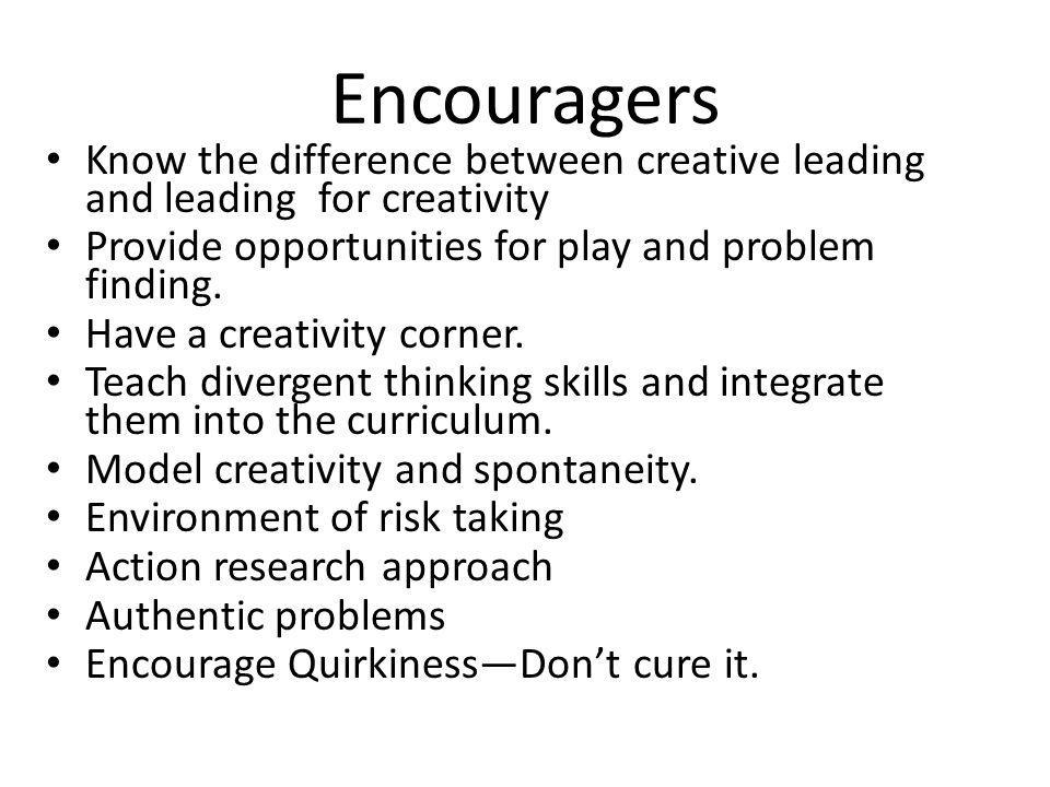 Encouragers Know the difference between creative leading and leading for creativity Provide opportunities for play and problem finding. Have a creativ