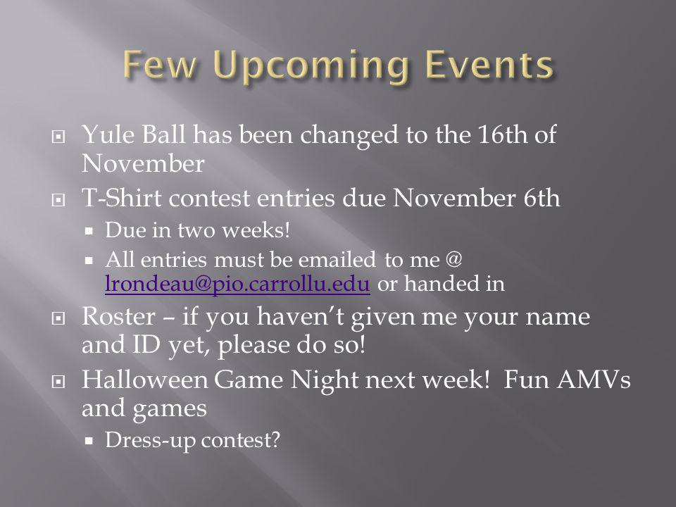 Yule Ball has been changed to the 16th of November T-Shirt contest entries due November 6th Due in two weeks! All entries must be emailed to me @ lron