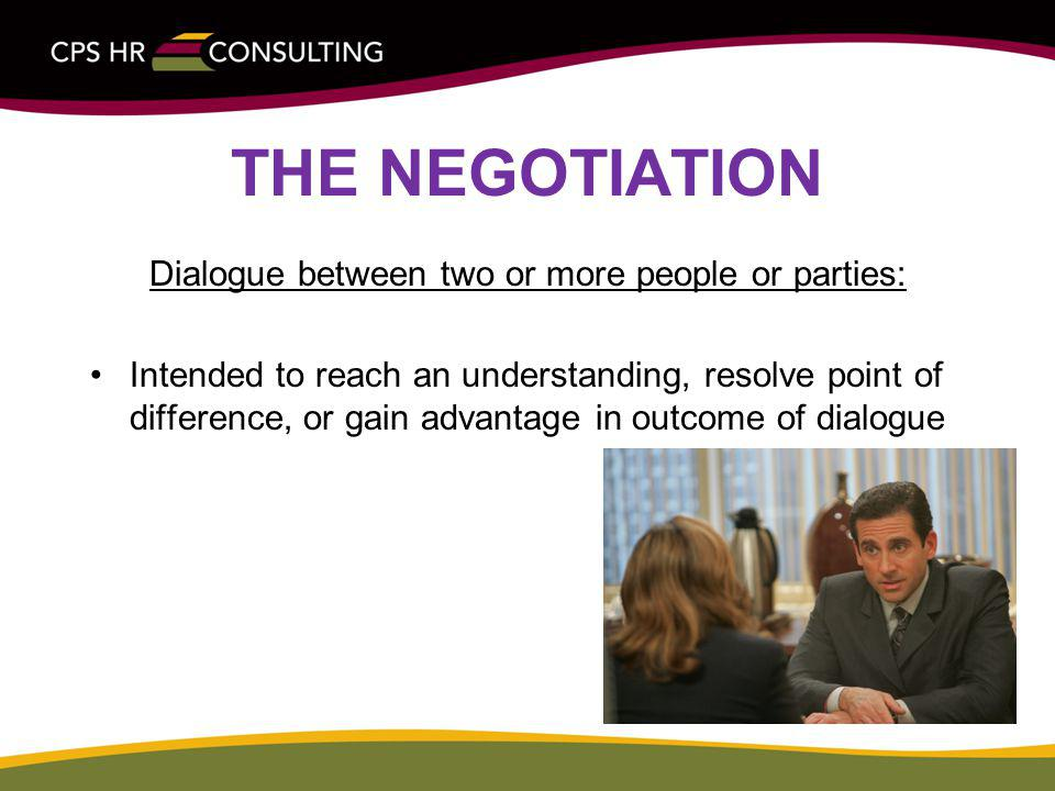 THE NEGOTIATION Dialogue between two or more people or parties: Intended to reach an understanding, resolve point of difference, or gain advantage in outcome of dialogue