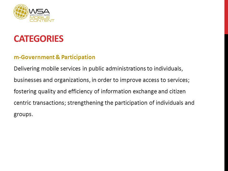 CATEGORIES m-Government & Participation Delivering mobile services in public administrations to individuals, businesses and organizations, in order to improve access to services; fostering quality and efficiency of information exchange and citizen centric transactions; strengthening the participation of individuals and groups.