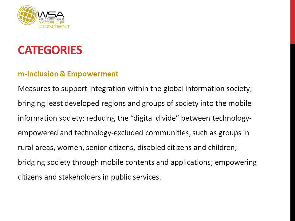 CATEGORIES m-Inclusion & Empowerment Measures to support integration within the global information society; bringing least developed regions and groups of society into the mobile information society; reducing the digital divide between technology- empowered and technology-excluded communities, such as groups in rural areas, women, senior citizens, disabled citizens and children; bridging society through mobile contents and applications; empowering citizens and stakeholders in public services.