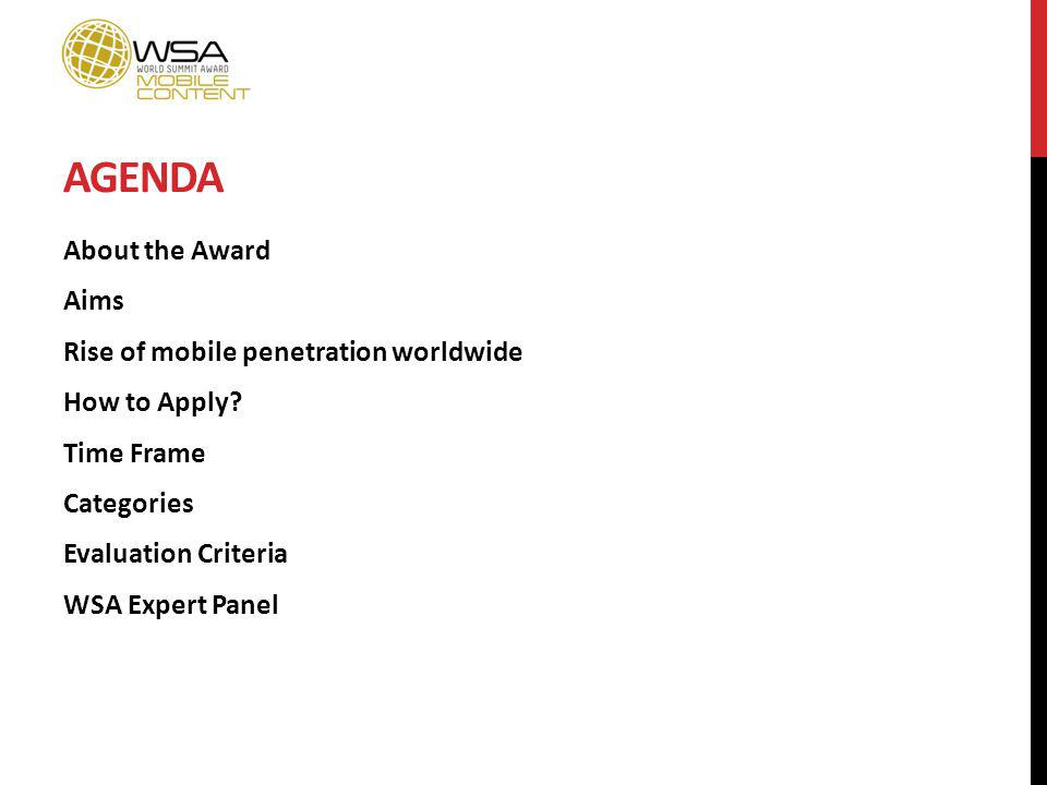AGENDA About the Award Aims Rise of mobile penetration worldwide How to Apply? Time Frame Categories Evaluation Criteria WSA Expert Panel