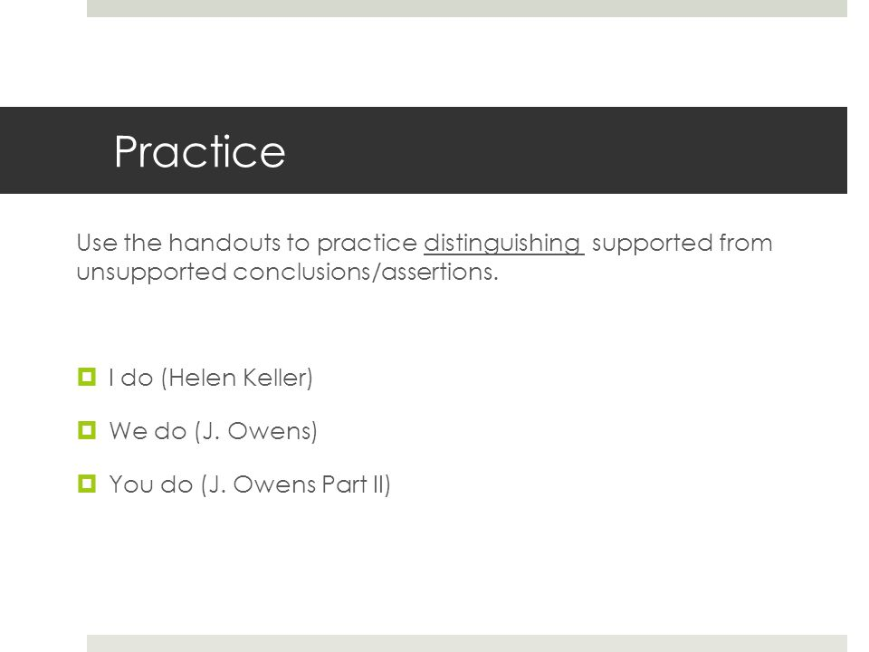 Practice Use the handouts to practice distinguishing supported from unsupported conclusions/assertions.
