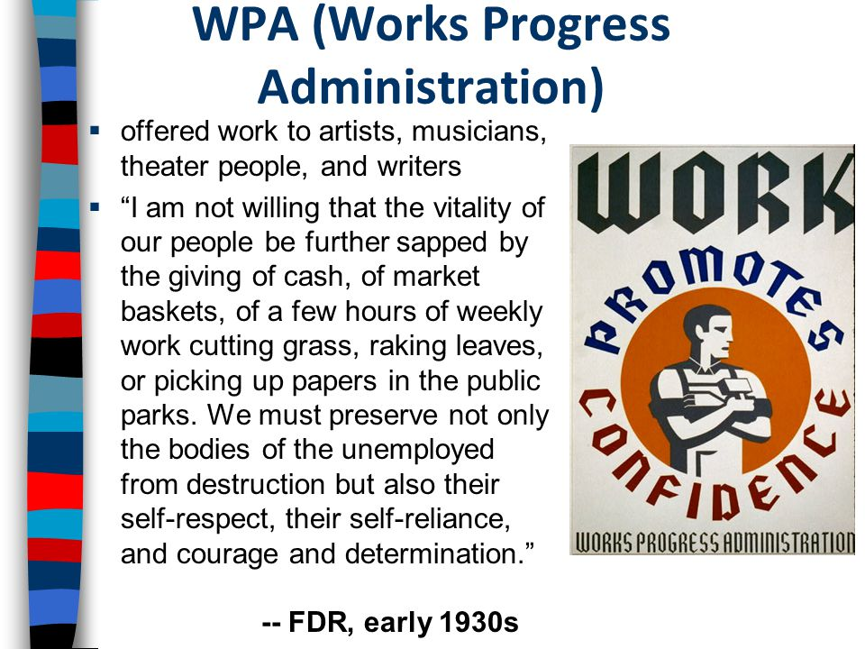 FDR s Second New Deal In 1935, FDR launched the Second New Deal –The Works Progress Administration (WPA) was the biggest New Deal program –Created 8.5 million jobs in a variety of professions & cost the govt $11 billion