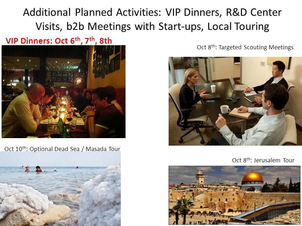 VIP Dinners: Oct 6 th, 7 th, 8th Oct 8 th : Jerusalem Tour Oct 8 th : Targeted Scouting Meetings Additional Planned Activities: VIP Dinners, R&D Center Visits, b2b Meetings with Start-ups, Local Touring Oct 10 th : Optional Dead Sea / Masada Tour