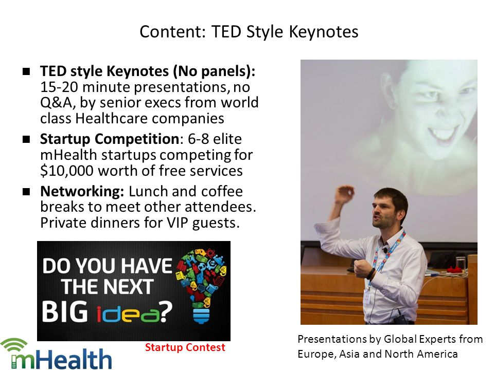 TED style Keynotes (No panels): 15-20 minute presentations, no Q&A, by senior execs from world class Healthcare companies Startup Competition: 6-8 elite mHealth startups competing for $10,000 worth of free services Networking: Lunch and coffee breaks to meet other attendees.