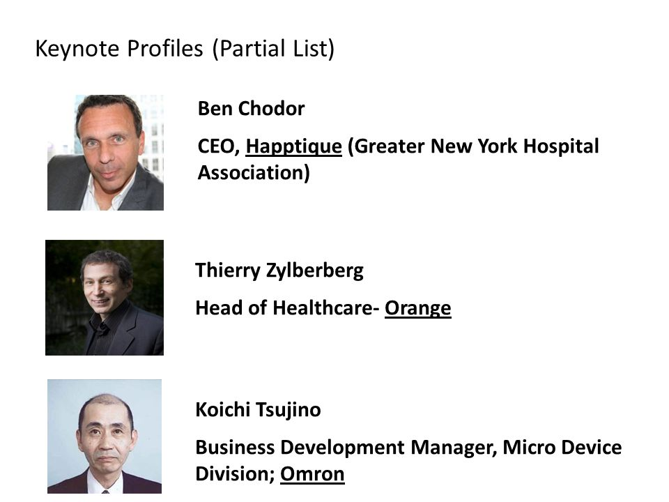 Keynote Profiles (Partial List) Ben Chodor CEO, Happtique (Greater New York Hospital Association) Thierry Zylberberg Head of Healthcare- Orange Koichi Tsujino Business Development Manager, Micro Device Division; Omron