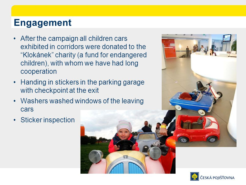 Engagement After the campaign all children cars exhibited in corridors were donated to the Klokánek charity (a fund for endangered children), with whom we have had long cooperation Handing in stickers in the parking garage with checkpoint at the exit Washers washed windows of the leaving cars Sticker inspection