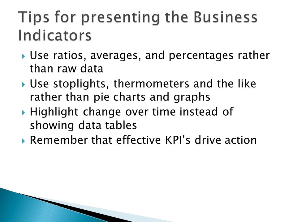 Use ratios, averages, and percentages rather than raw data Use stoplights, thermometers and the like rather than pie charts and graphs Highlight change over time instead of showing data tables Remember that effective KPIs drive action