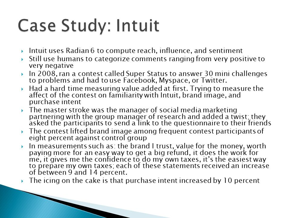 Intuit uses Radian 6 to compute reach, influence, and sentiment Still use humans to categorize comments ranging from very positive to very negative In 2008, ran a contest called Super Status to answer 30 mini challenges to problems and had to use Facebook, Myspace, or Twitter.