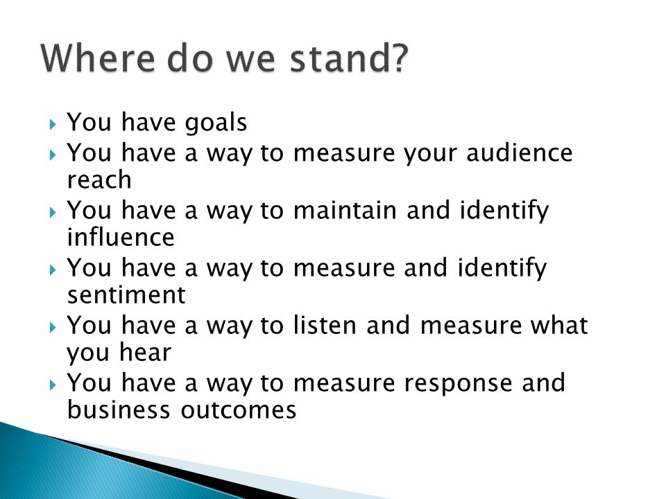 You have goals You have a way to measure your audience reach You have a way to maintain and identify influence You have a way to measure and identify sentiment You have a way to listen and measure what you hear You have a way to measure response and business outcomes