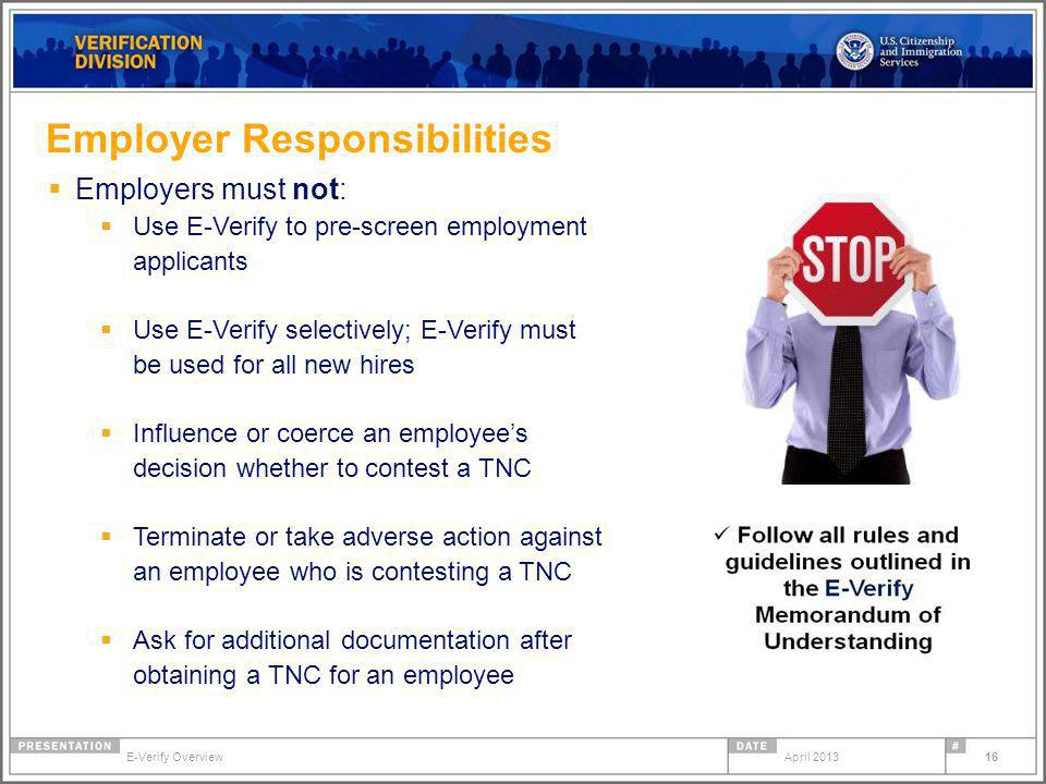 Employer Responsibilities Employers must not: Use E-Verify to pre-screen employment applicants Use E-Verify selectively; E-Verify must be used for all new hires Influence or coerce an employees decision whether to contest a TNC Terminate or take adverse action against an employee who is contesting a TNC Ask for additional documentation after obtaining a TNC for an employee April 2013E-Verify Overview 16