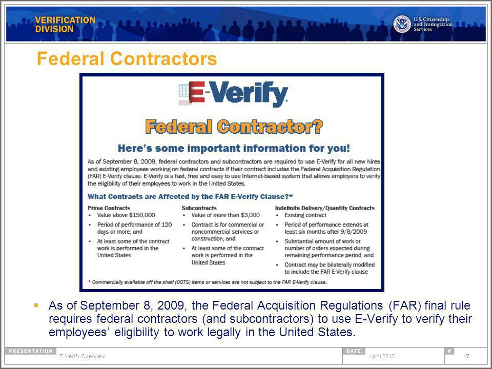 17 Federal Contractors As of September 8, 2009, the Federal Acquisition Regulations (FAR) final rule requires federal contractors (and subcontractors) to use E-Verify to verify their employees eligibility to work legally in the United States.