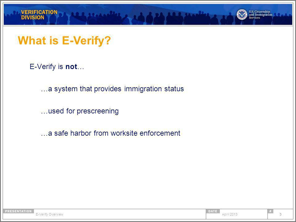 E-Verify is not… …a system that provides immigration status …used for prescreening …a safe harbor from worksite enforcement What is E-Verify.