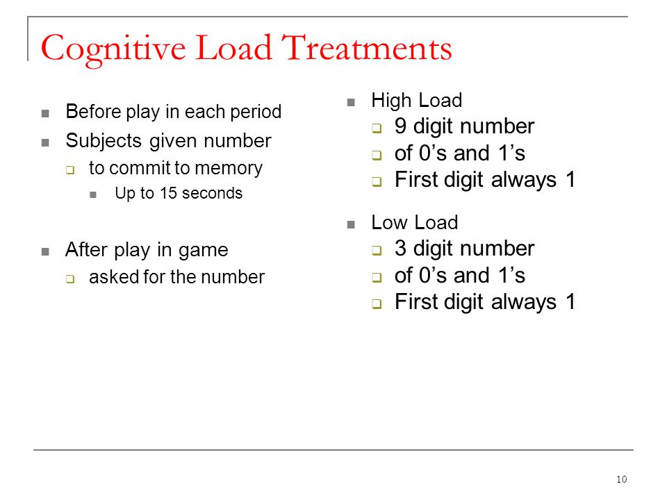 Cognitive Load Treatments B efore play in each period Subjects given number to commit to memory Up to 15 seconds After play in game asked for the number High Load 9 digit number of 0s and 1s First digit always 1 Low Load 3 digit number of 0s and 1s First digit always 1 10