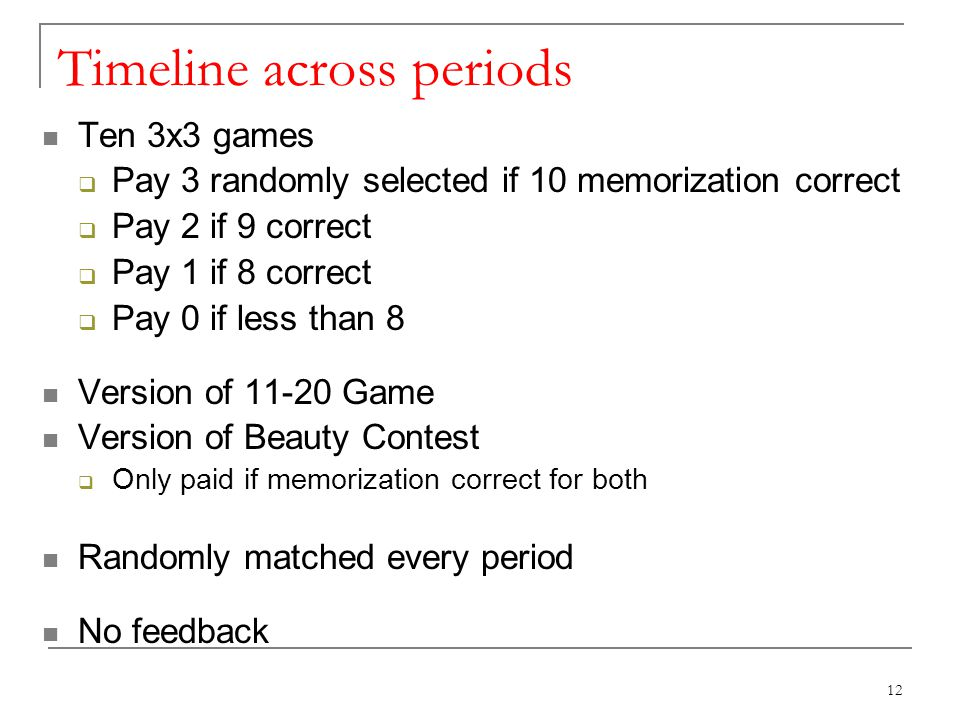 Timeline across periods Ten 3x3 games Pay 3 randomly selected if 10 memorization correct Pay 2 if 9 correct Pay 1 if 8 correct Pay 0 if less than 8 Version of 11-20 Game Version of Beauty Contest Only paid if memorization correct for both Randomly matched every period No feedback 12