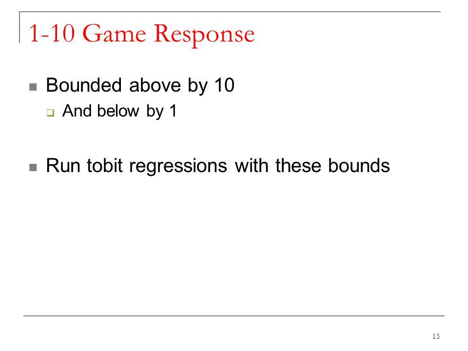 1-10 Game Response Bounded above by 10 And below by 1 Run tobit regressions with these bounds 15