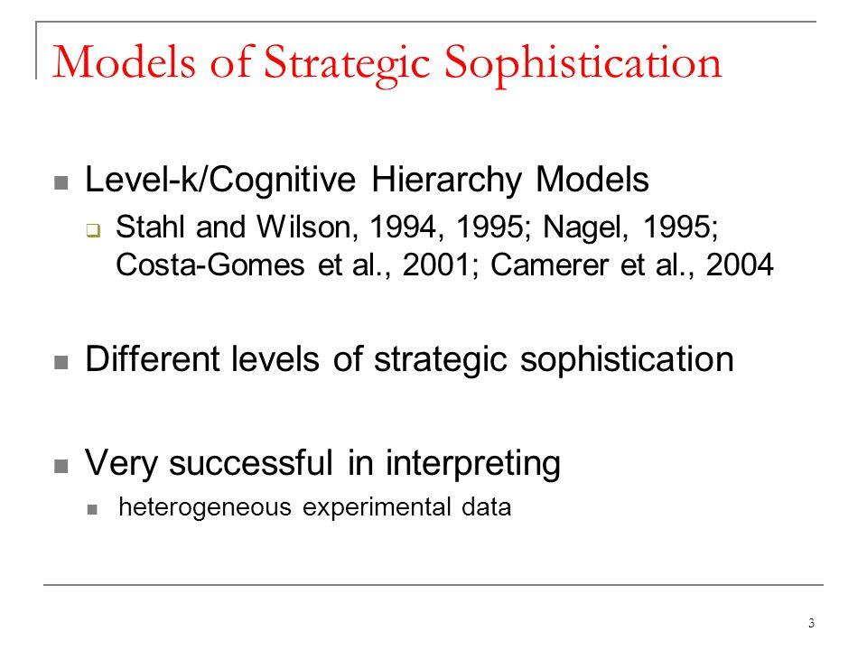 Models of Strategic Sophistication Level-k/Cognitive Hierarchy Models Stahl and Wilson, 1994, 1995; Nagel, 1995; Costa-Gomes et al., 2001; Camerer et al., 2004 Different levels of strategic sophistication Very successful in interpreting heterogeneous experimental data 3