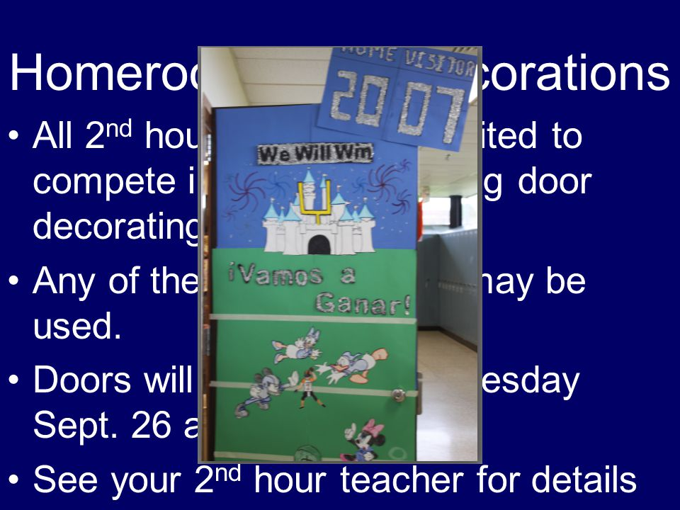 Homeroom Door Decorations All 2 nd hour classes are invited to compete in the homecoming door decorating contest.