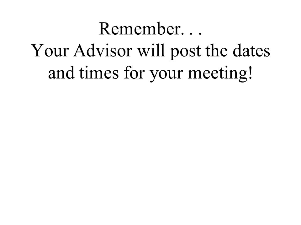 Remember... Your Advisor will post the dates and times for your meeting!