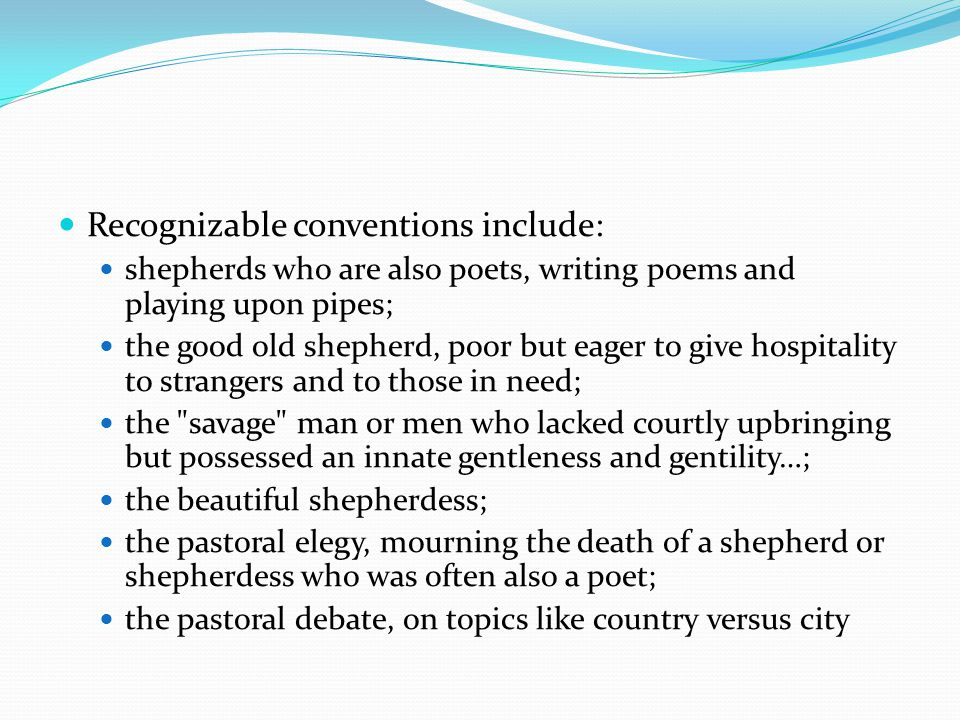 Recognizable conventions include: shepherds who are also poets, writing poems and playing upon pipes; the good old shepherd, poor but eager to give ho